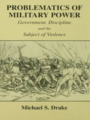 Problematics of Military Power - Government, Discipline and the Subject of Violence ebook by Michael S. Drake