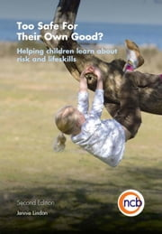 Too Safe For Their Own Good?, Second Edition: Helping children learn about risk and life skills ebook by Lindon, Jennie