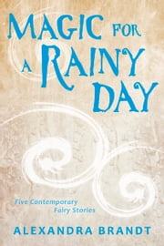Magic for a Rainy Day - Five Contemporary Fairy Stories ebook by Alexandra Brandt