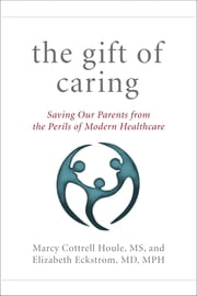 The Gift of Caring - Saving Our Parents from the Perils of Modern Healthcare ebook by Marcy Cottrell Houle M.S.,Elizabeth Eckstrom M.D. M.P.H.,Jennie Chin Hansen