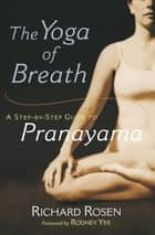 The Yoga of Breath - A Step-by-Step Guide to Pranayama ebook by Richard Rosen, Rodney Yee
