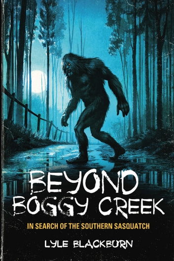 Beyond Boggy Creek - In Search of the Southern Sasquatch ebook by Lyle Blackburn