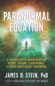 The Paranormal Equation - A New Scientific Perspective on Remote Viewing, Clairvoyance, and Other Inexplicable Phenomena ebook by James D. Stein