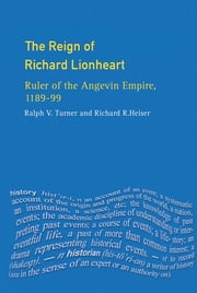 The Reign of Richard Lionheart - Ruler of The Angevin Empire, 1189-1199 ebook by Ralph V Turner,Richard Heiser
