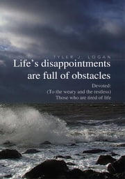 Life's disappointments are full of obstacles - Devoted: (To the weary and the restless) Those who are tired of life ebook by Tyler J. Logan