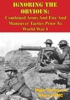 Ignoring The Obvious: Combined Arms And Fire And Maneuver Tactics Prior To World War I ebook by Major Thomas A. Bruno USMC
