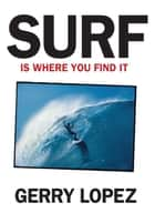 Surf Is Where You Find It ebook by Gerry Lopez, Steve  Pezman, Rob Machado