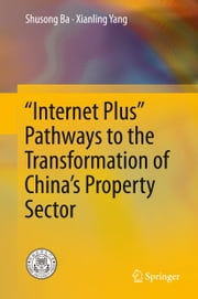 """Internet Plus"" Pathways to the Transformation of China's Property Sector ebook by Shusong Ba, Xianling Yang"