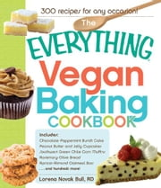 The Everything Vegan Baking Cookbook: Includes Chocolate-Peppermint Bundt Cake, Peanut Butter and Jelly Cupcakes, Southwest Green Chile Corn Muffins, Rosemary-Olive Bread, Apricot-Almond Oatmeal Bars...and hundreds more! ebook by Lorena Novak Bull