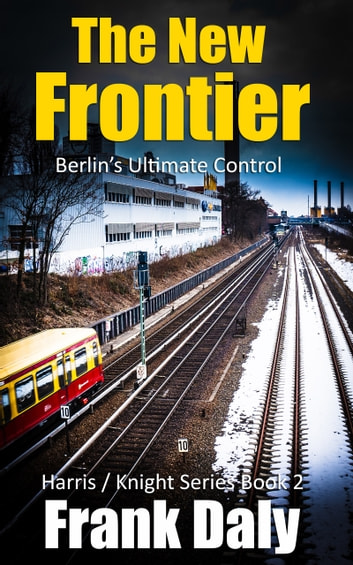 The New Frontier - Berlin's Ultimate Control ebook by Frank Daly