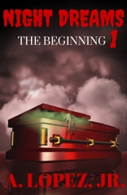 The Beginning - Night Dreams #1 ebook by A. Lopez, Jr.