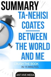 Ta-Nehisi Coates' Between The World And Me Summary ebook by Ant Hive Media