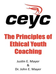 The Principles of Ethical Youth Coaching ebook by Justin E. Mayer & Dr. John E. Mayer