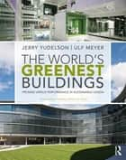 The World's Greenest Buildings - Promise Versus Performance in Sustainable Design ebook by Jerry Yudelson, Ulf Meyer