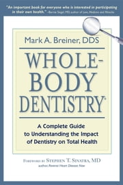 Whole-Body Dentistry® - A Complete Guide to Understanding the Impact of Dentistry on Total Health ebook by Mark A. Breiner,Stephen Sinatra