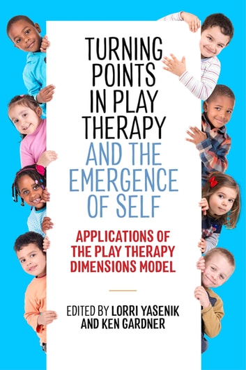 Turning Points in Play Therapy and the Emergence of Self - Applications of the Play Therapy Dimensions Model ebook by
