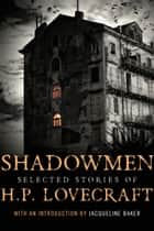Shadowmen - Selected Stories of H.P. Lovecraft ebook by H. P. Lovecraft, Jacqueline Baker
