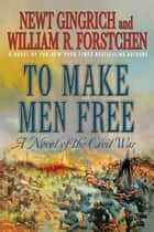 To Make Men Free - A Novel of the Civil War ebook by Newt Gingrich, William R. Forstchen, Albert S. Hanser
