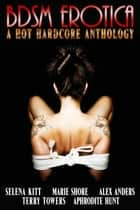 BDSM Erotica: A Hot, Hardcore Anthology ebook by