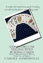 Gypsy Fortune Telling with Playing Cards - How to Read Ordinary Playing Cards Like an Expert ebook by Carole Somerville