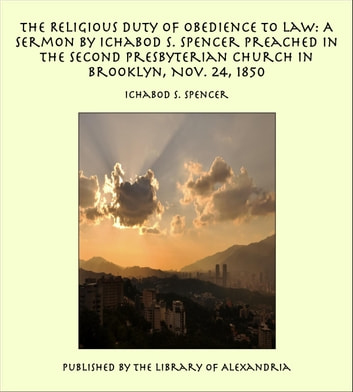 The Religious Duty of Obedience to Law: A Sermon by Ichabod S. Spencer Preached In The Second Presbyterian Church In Brooklyn, Nov. 24, 1850 ebook by Ichabod S. Spencer
