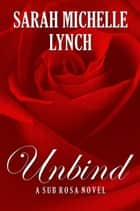 Unbind - Sub Rosa Series, #1 ebook by Sarah Michelle Lynch