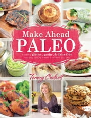 Make-Ahead Paleo - Healthy Gluten, Grain & Dairy Free Recipes Ready When & Where You Are ebook by Tammy Credicott