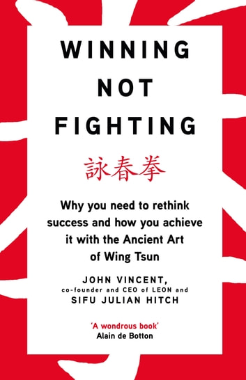 Winning Not Fighting - Why you need to rethink success and how you achieve it with the Ancient Art of Wing Tsun ebook by John Vincent,Sifu Julian Hitch