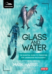 Glass and Water: The Essential Guide to Freediving for Underwater Photography ebook by Harris, Mark