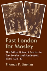 East London for Mosley - The British Union of Fascists in East London and South-West Essex 1933-40 ebook by Thomas P. Linehan