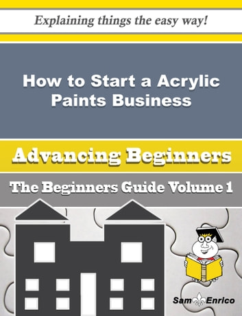How to Start a Acrylic Paints Business (Beginners Guide) - How to Start a Acrylic Paints Business (Beginners Guide) ebook by Chanelle Barden