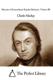 Memoirs of Extraordinary Popular Delusions - Volume III ebook by Charles Mackay