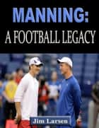 Manning: A Football Legacy ebook by Jim Larsen