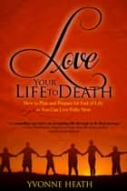 Love Your Life to Death - How to Plan and Prepare for End of Life so You Can Live Fully Now ebook by Yvonne Heath