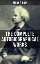 The Complete Autobiographical Works of Mark Twain - Travel Books, Essays, Autobiographical Writings, Speeches & Letters, With Author's Biography (Including The Innocents Abroad, Roughing It, Life on the Mississippi…) eBook by Benjamin Day, A. B. Shute, Peter Newell,...