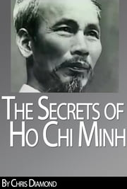 Ho Chi Minh Biography: The Secrets of His Life During The Vietnam War ebook by Chris Diamond