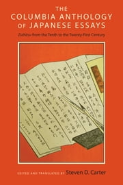 The Columbia Anthology of Japanese Essays - Zuihitsu from the Tenth to the Twenty-First Century ebook by Steven D. Carter