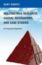 Multimethod Research, Causal Mechanisms, and Case Studies - An Integrated Approach ebook by Gary Goertz