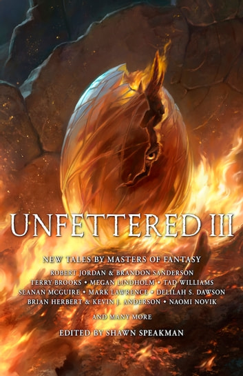 Unfettered III - New Tales By Masters of Fantasy ebook by Shawn Speakman,Naomi Novik,Brandon Sanderson,Robert Jordan,Tad Williams,Marc Lawrence,Megan Lindholm,Lev Grossman,Seanan McGuire,Callie Bates,Cat Rambo,Delilah S. Dawson,Jason Denzel,David Anthony Durham,John Gwynne,Robert V. S. Redick,Ken Scholes,Anna Smith Spark,Anna Stephens,Patrick Swenson,Ramon Terrell,Deborah A. Wolf,Carrie Vaughn,Marc Turner,Scott Sigler,Brian Herbert,Kevin J. Anderson,Terry Brooks,Todd Lockwood