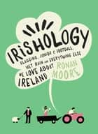 Irishology - Slagging, Junior C Football, Wet Rain and Everything Else We Love about Ireland ebook by Ronan Moore