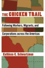 The Chicken Trail - following workers, migrants, and corporations across the Americas ebook by Kathleen C. Schwartzman