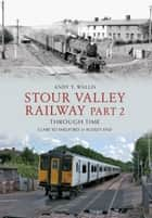 Stour Valley Railway Part 2 Through Time - Clare to Shelford & Audley End ebook by Andy T. Wallis