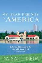 My Dear Friends in America - Collected Addresses to the SGI-USA Since 1990 ebook by Daisaku Ikeda
