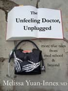 The Unfeeling Doctor, Unplugged - More True Tales From Med School and Beyond ebook by Melissa Yuan-Innes, M.D.
