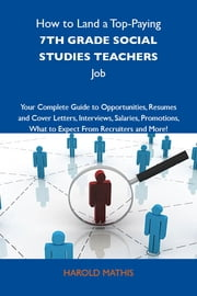 How to Land a Top-Paying 7th grade social studies teachers Job: Your Complete Guide to Opportunities, Resumes and Cover Letters, Interviews, Salaries, Promotions, What to Expect From Recruiters and More ebook by Mathis Harold
