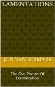 Lamentations - A Look At The Five Poems Of Lamentation ebook by Jonathan Vandermark