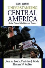 Understanding Central America - Global Forces, Rebellion, and Change ebook by John A. Booth,Christine J. Wade,Thomas W Walker