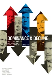Dominance and Decline - Making Sense of Recent Canadian Elections ebook by Elisabeth  Gidengil,Andre Blais,Joanna Everitt,Patrick Fournier,Neil Nevitte