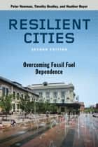 ResiliCities, Second Edition - Overcoming Fossil Fuel Dependence ebook by Peter  Newman, Heather Boyer, Timothy Beatley