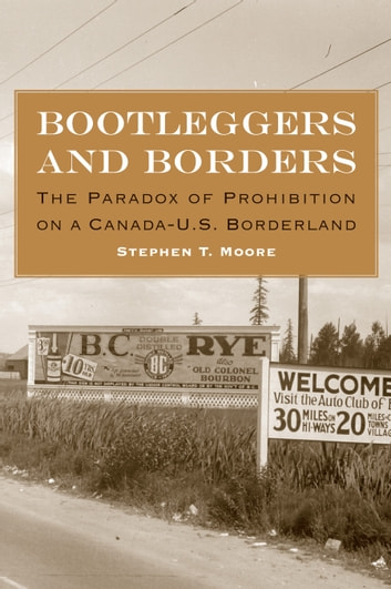 Bootleggers and Borders - The Paradox of Prohibition on a Canada-U.S. Borderland ebook by Stephen T. Moore